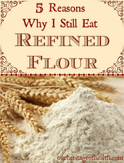 5 Reasons why I still eat refined flour (and think it's a healthy choice) | ourheritageofhealth.com