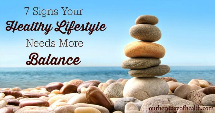 7 Signs your healthy lifestyle needs more balance | ourheritageofhealth.com